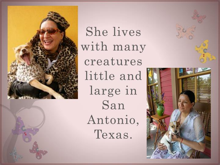 She lives with many creatures little and large in San Antonio, Texas.