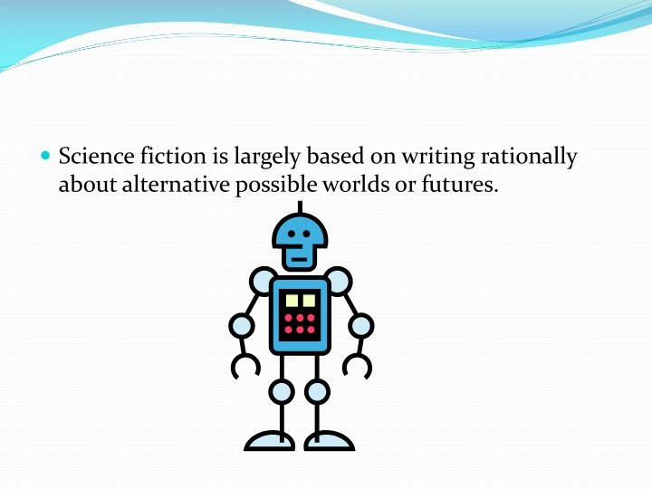 Science fiction is largely based on writing rationally about alternative possible worlds or futures