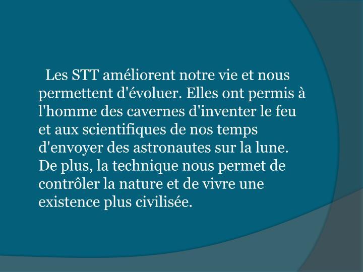 Les STT améliorent notre vie et nous permettent d'évoluer. Elles ont permis à l'homme des cavernes d'inventer le feu et aux scientifiques de nos temps d'envoyer des astronautes sur la lune. De plus, la technique nous permet de contrôler la nature et de vivre une existence plus civilisée.