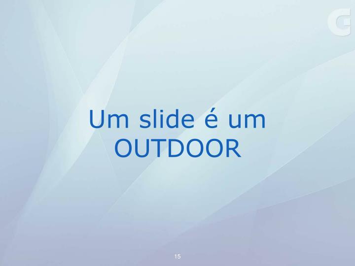 Um slide é um OUTDOOR