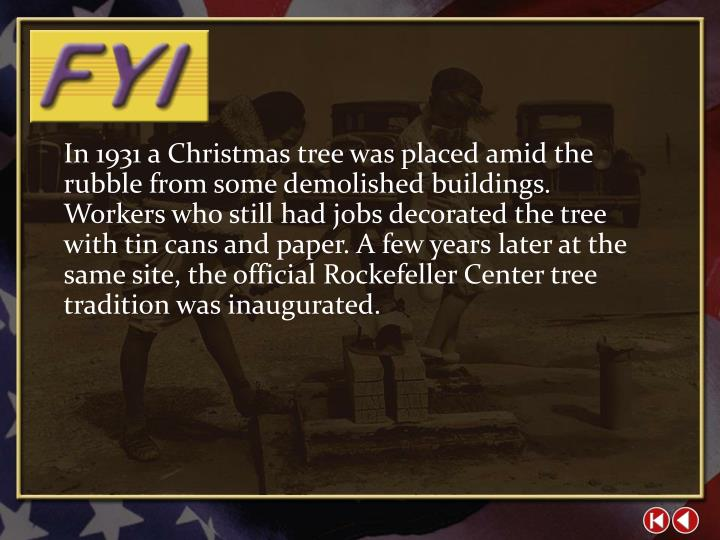 In 1931 a Christmas tree was placed amid the rubble from some demolished buildings. Workers who still had jobs decorated the tree with tin cans and paper. A few years later at the same site, the official Rockefeller Center tree tradition was inaugurated.