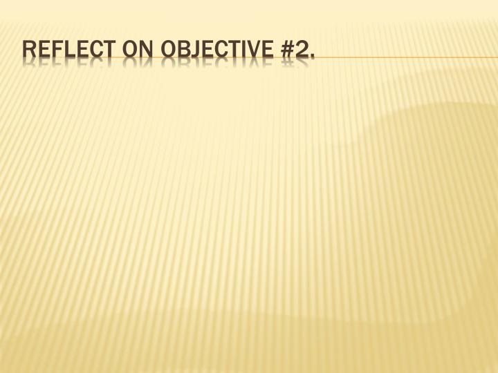 Reflect on objective #2.