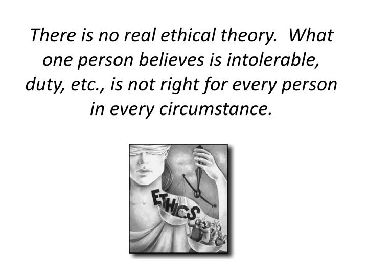 There is no real ethical theory.  What one person believes is intolerable, duty, etc., is not right ...
