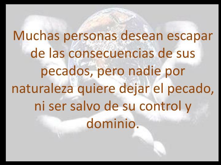 Muchas personas desean escapar de las consecuencias de sus pecados, pero nadie por naturaleza quiere dejar el pecado, ni ser salvo de su control y dominio.