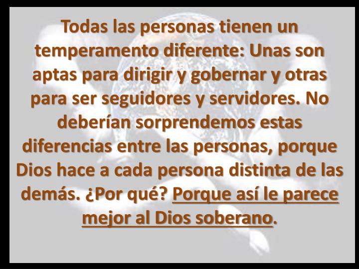 Todas las personas tienen un temperamento diferente: Unas son aptas para dirigir y gobernar y otras para ser seguidores y servidores. No deberían sorprendemos estas diferencias entre las personas, porque Dios hace a cada persona distinta de las demás. ¿Por qué?