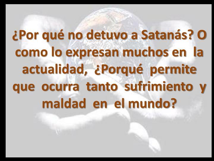 ¿Por qué no detuvo a Satanás? O como lo expresan muchos en  la  actualidad,  ¿Porqué  permite  que  ocurra  tanto  sufrimiento  y  maldad  en  el mundo?