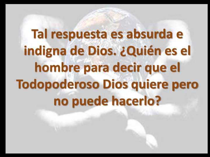 Tal respuesta es absurda e indigna de Dios. ¿Quién es el hombre para decir que el Todopoderoso Dios quiere pero no puede hacerlo?