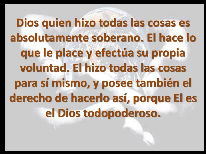 Dios quien hizo todas las cosas es absolutamente soberano. El hace lo que le place y efectúa su propia voluntad. El hizo todas las cosas para sí mismo, y posee también el derecho de hacerlo así, porque El es el Dios todopoderoso.