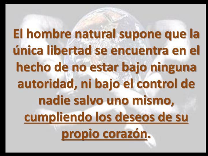 El hombre natural supone que la única libertad se encuentra en el hecho de no estar bajo ninguna autoridad, ni bajo el control de nadie salvo uno mismo,