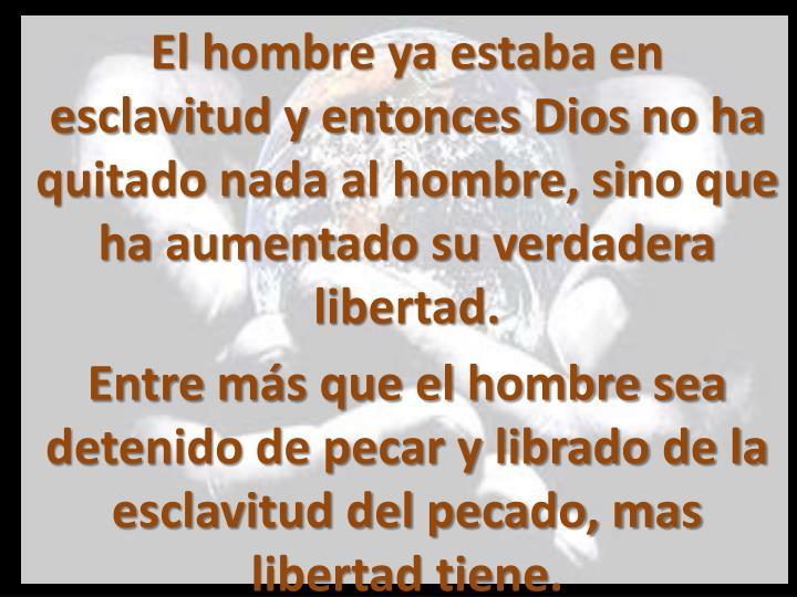 El hombre ya estaba en esclavitud y entonces Dios no ha quitado nada al hombre, sino que ha aumentado su verdadera libertad.