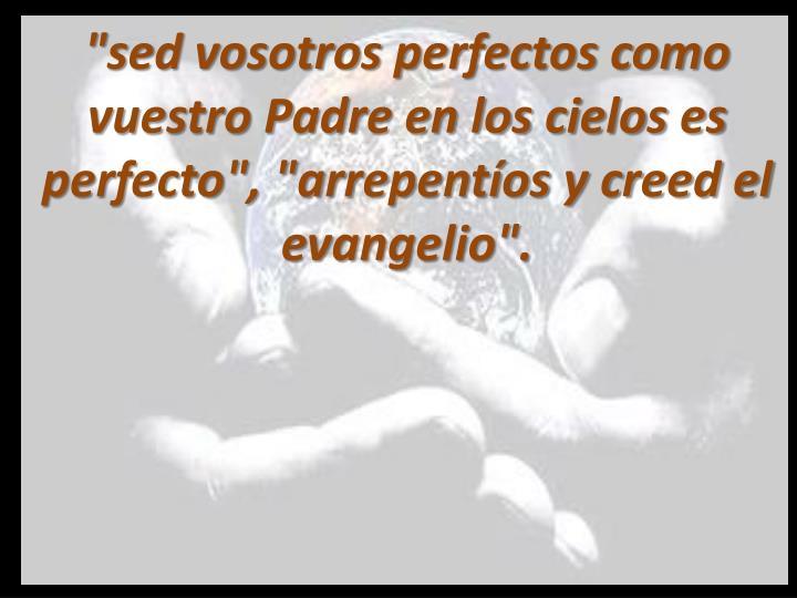 """""""sed vosotros perfectos como vuestro Padre en los cielos es perfecto"""", """"arrepentíos y creed el evangelio""""."""