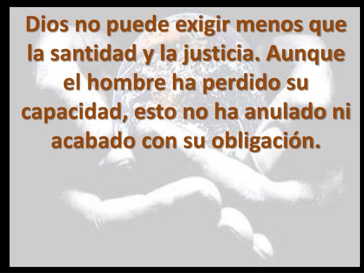 Dios no puede exigir menos que la santidad y la justicia. Aunque el hombre ha perdido su capacidad, esto no ha anulado ni acabado con su obligación.