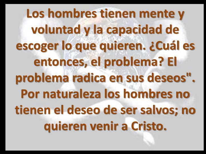 """Los hombres tienen mente y voluntad y la capacidad de escoger lo que quieren. ¿Cuál es entonces, el problema? El problema radica en sus deseos"""". Por naturaleza los hombres no tienen el deseo de ser salvos; no quieren venir a Cristo."""