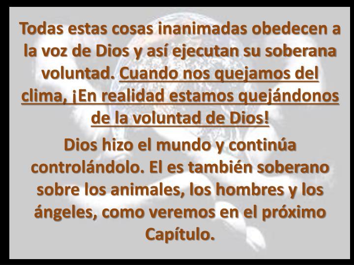 Todas estas cosas inanimadas obedecen a la voz de Dios y así ejecutan su soberana voluntad.