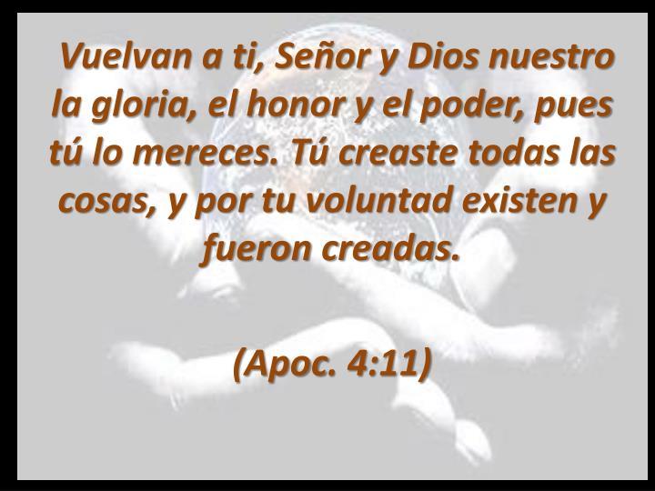 Vuelvan a ti, Señor y Dios nuestro la gloria, el honor y el poder, pues tú lo mereces. Tú creaste todas las cosas, y por tu voluntad existen y fueron creadas.