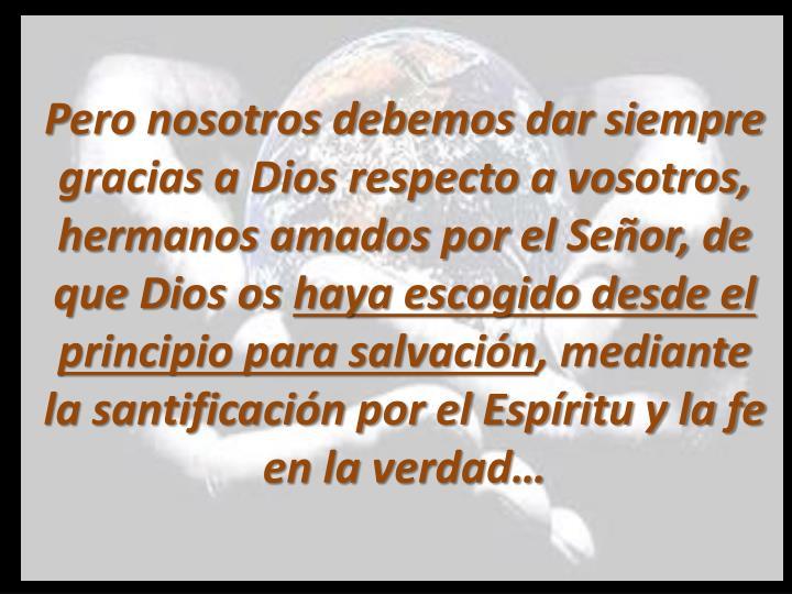 Pero nosotros debemos dar siempre gracias a Dios respecto a vosotros, hermanos amados por el Señor, de que Dios os