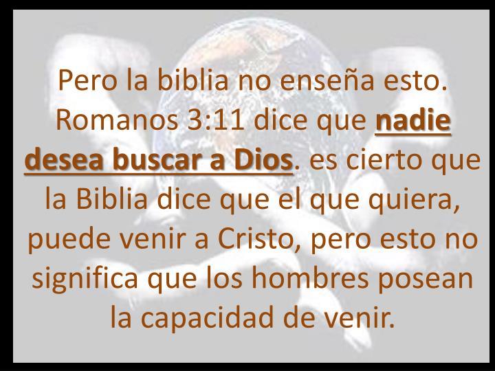 Pero la biblia no enseña esto. Romanos 3:11 dice que