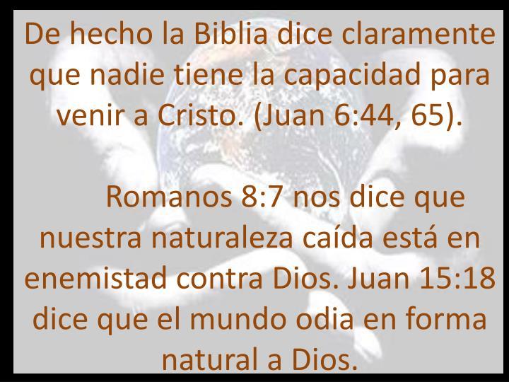 De hecho la Biblia dice claramente que nadie tiene la capacidad para venir a Cristo. (Juan 6:44, 65).                                   Romanos 8:7 nos dice que nuestra naturaleza caída está en enemistad contra Dios. Juan 15:18 dice que el mundo odia en forma natural a Dios.