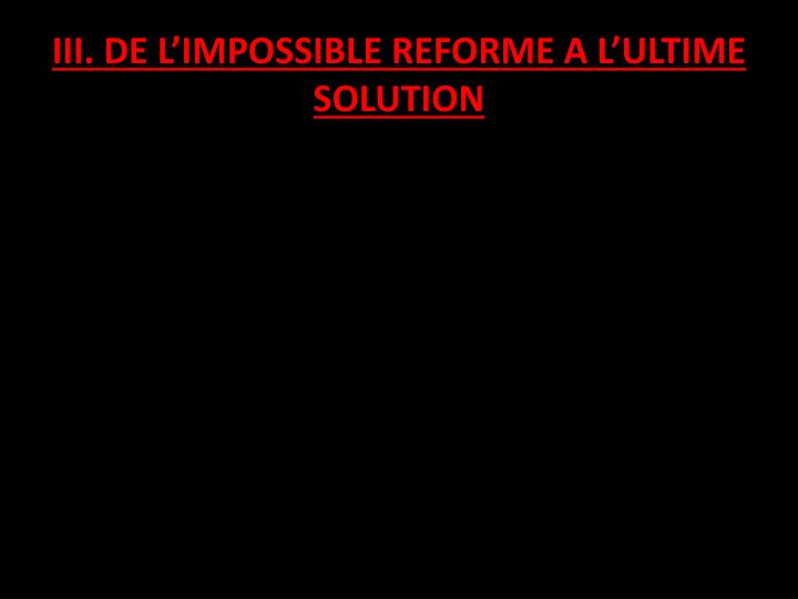 Iii de l impossible reforme a l ultime solution