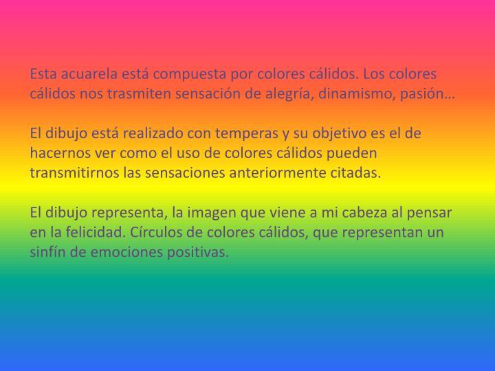 Esta acuarela está compuesta por colores cálidos. Los colores cálidos nos trasmiten sensación de alegría, dinamismo, pasión…