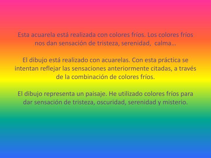 Esta acuarela está realizada con colores fríos. Los colores fríos nos dan sensación de tristeza, serenidad,  calma…
