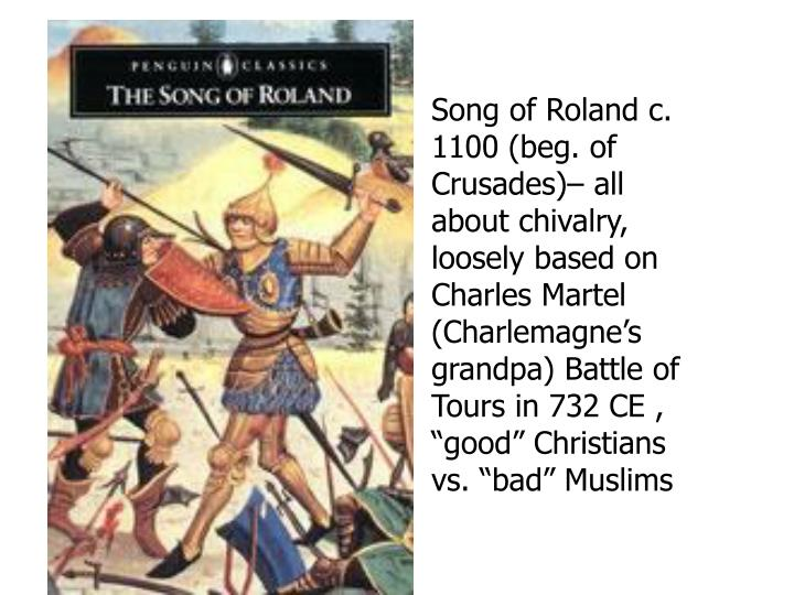 Song of Roland c. 1100 (beg. of Crusades)– all about chivalry, loosely based on Charles Martel (Charlemagne's grandpa) Battle of Tours in 732 CE ,