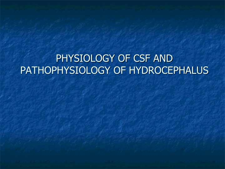 PHYSIOLOGY OF CSF AND PATHOPHYSIOLOGY OF HYDROCEPHALUS