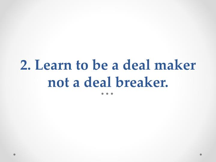 2. Learn to be a deal maker not a deal breaker.