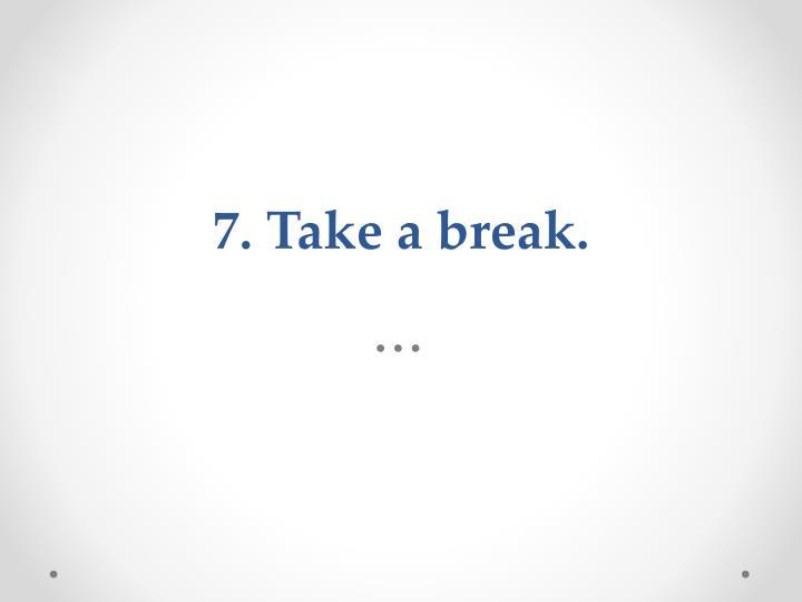 7. Take