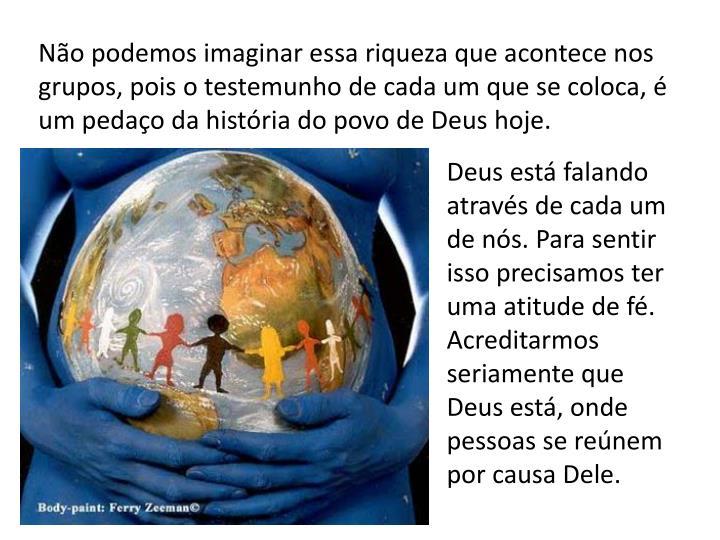 Não podemos imaginar essa riqueza que acontece nos grupos, pois o testemunho de cada um que se coloca, é um pedaço da história do povo de Deus hoje.