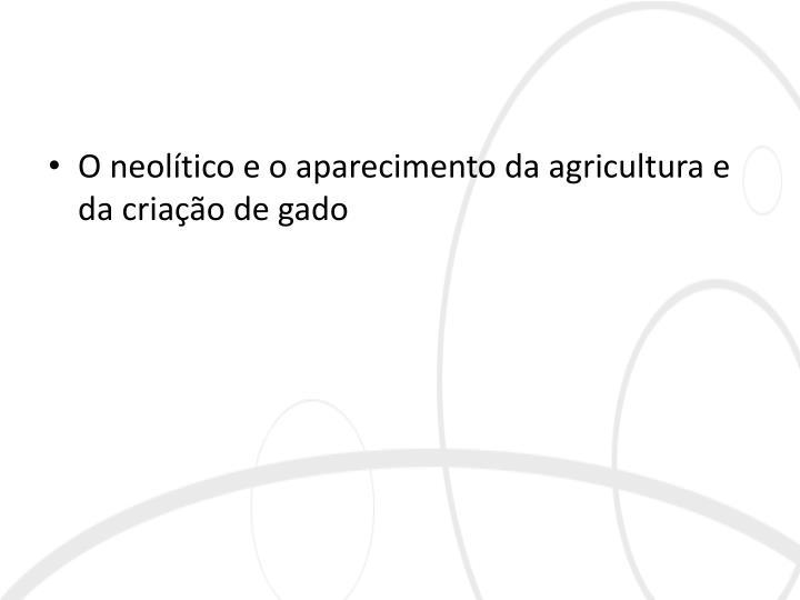 O neolítico e o aparecimento da agricultura e da criação de gado