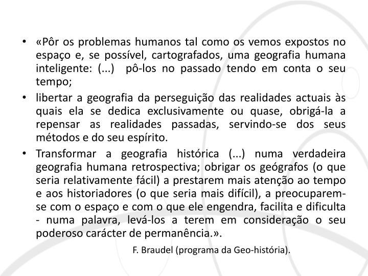 «Pôr os problemas humanos tal como os vemos expostos no  espaço e, se possível, cartografados, uma geografia humana inteligente: (...)  pô-los no passado tendo em conta o seu tempo;