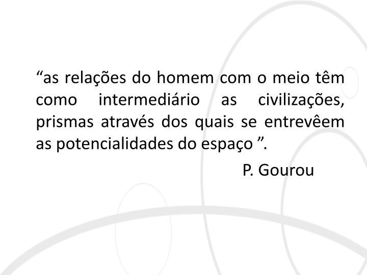"""""""as relações do homem com o meio têm como intermediário as civilizações, prismas através dos quais se entrevêem as potencialidades do espaço """"."""
