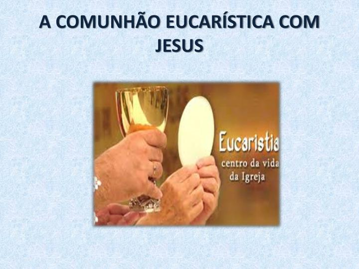 A COMUNHÃO EUCARÍSTICA COM