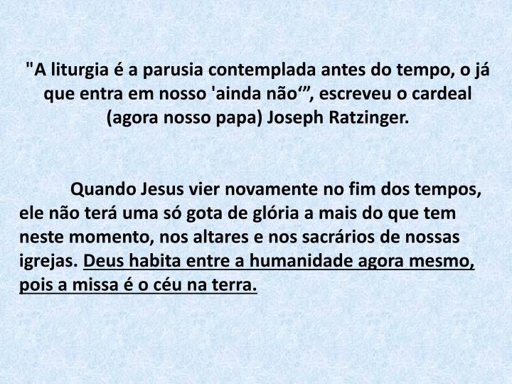 """""""A liturgia é a parusia contemplada antes do tempo, o já que entra em nosso 'ainda não'"""", escreveu o cardeal (agora nosso papa) Joseph Ratzinger."""
