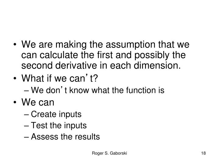 We are making the assumption that we can calculate the first and possibly the second derivative in each dimension.