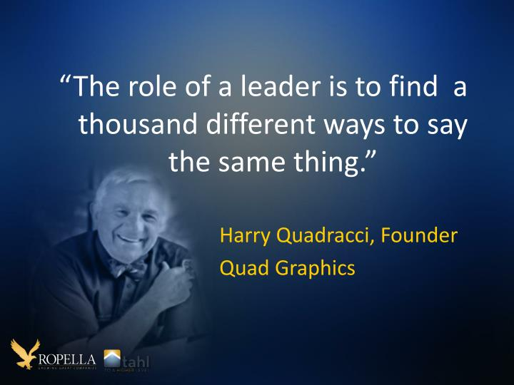 """The role of a leader is to find  a thousand different ways to say the same thing."""