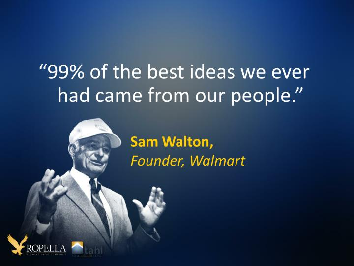 """99% of the best ideas we ever had came from our people"