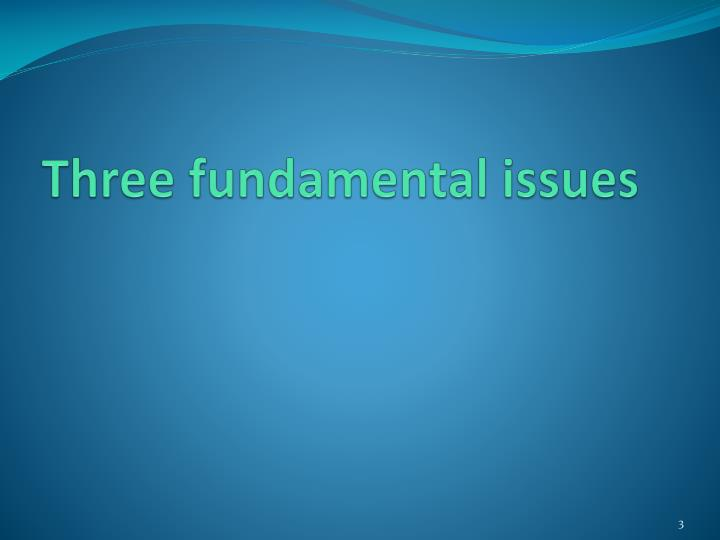Three fundamental issues
