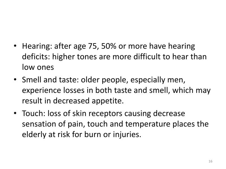Hearing: after age 75, 50% or more have hearing deficits: higher tones are more difficult to hear than low ones