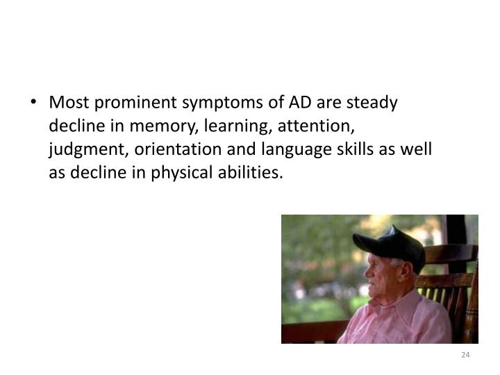 Most prominent symptoms of AD are steady decline in memory, learning, attention, judgment, orientation and language skills as well as decline in physical abilities.