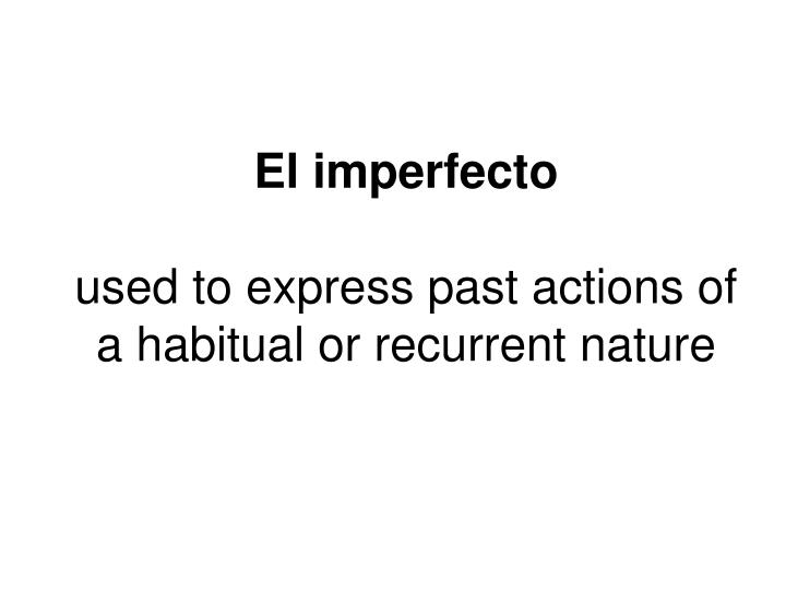El imperfecto used to express past actions of a habitual or recurrent nature