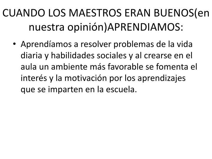 CUANDO LOS MAESTROS ERAN BUENOS(en nuestra opinión)APRENDIAMOS: