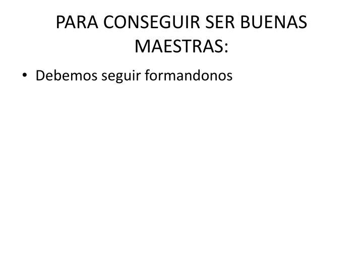 PARA CONSEGUIR SER BUENAS MAESTRAS: