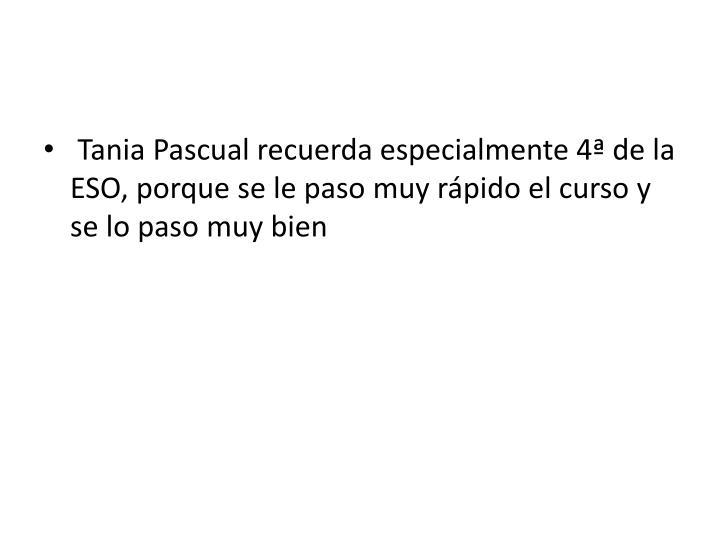 Tania Pascual recuerda especialmente 4ª de la ESO, porque se le paso muy rápido el curso y se lo paso muy bien