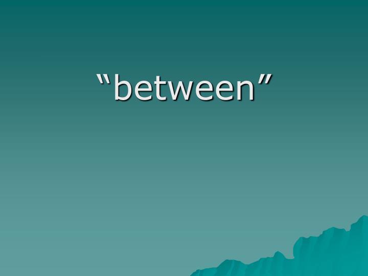"""""""between"""""""