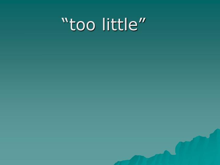 """too little"""