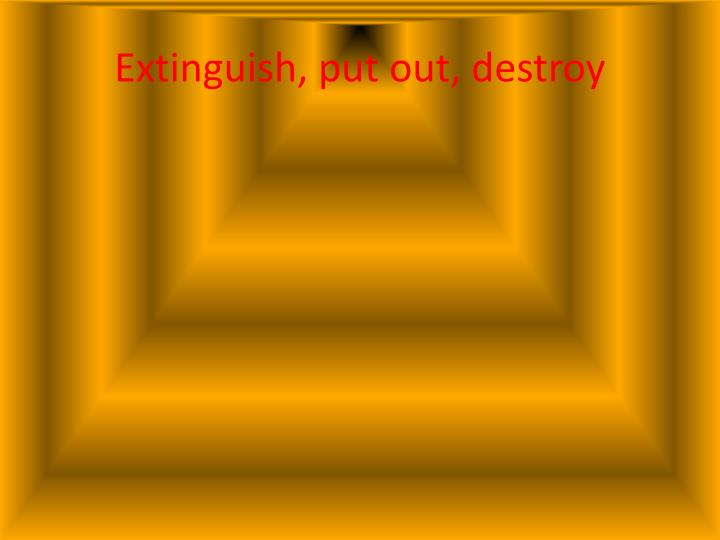 Extinguish, put out, destroy