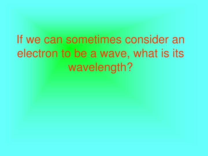 If we can sometimes consider an electron to be a wave, what is its wavelength?