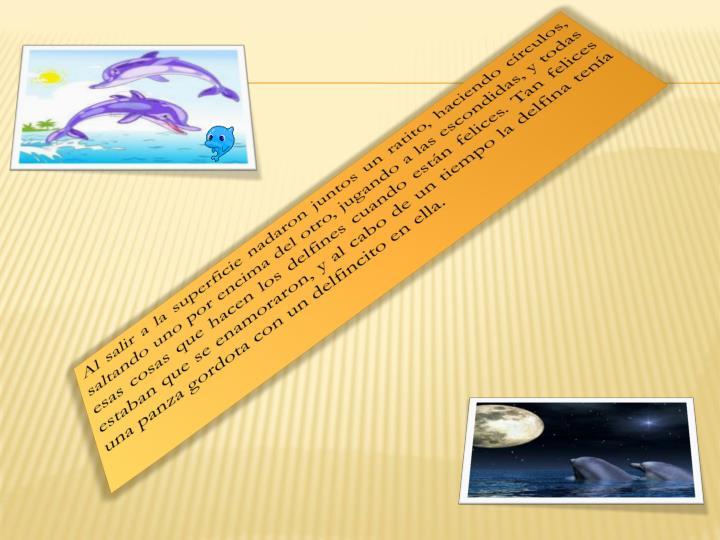 Al salir a la superficie nadaron juntos un ratito, haciendo círculos, saltando uno por encima del otro, jugando a las escondidas, y todas esas cosas que hacen los delfines cuando están felices. Tan felices estaban que se enamoraron, y al cabo de un tiempo la delfina tenía una panza gordota con un delfincito en